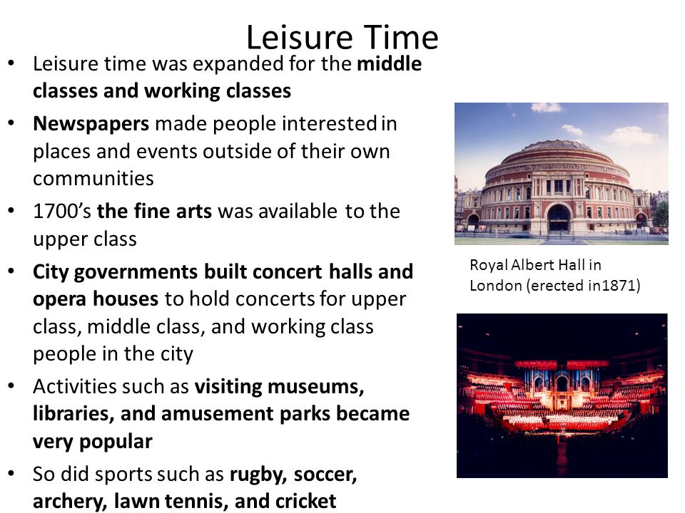 Leisure Time Leisure time was expanded for the middle classes and working classes Newspapers made people interested in places and events outside of th