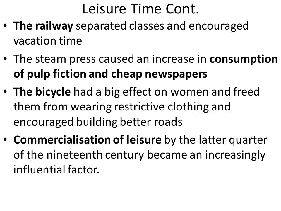 Leisure Time Cont. The railway separated classes and encouraged vacation time The steam press caused an increase in consumption of pulp fiction and ch