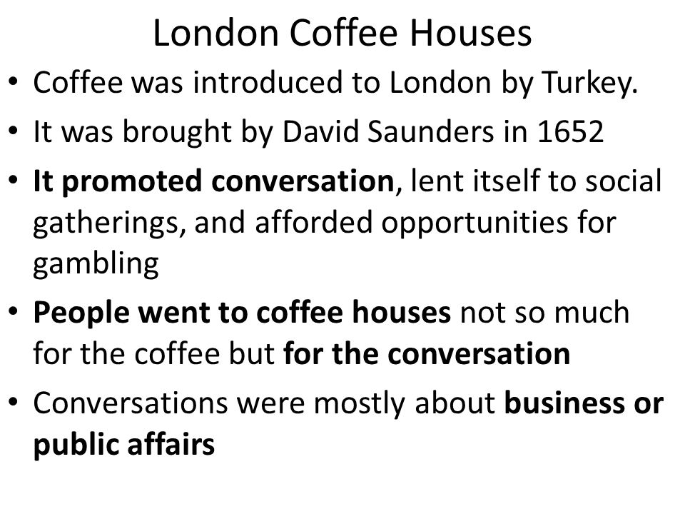 London Coffee Houses Coffee was introduced to London by Turkey. It was brought by David Saunders in 1652 It promoted conversation, lent itself to soci