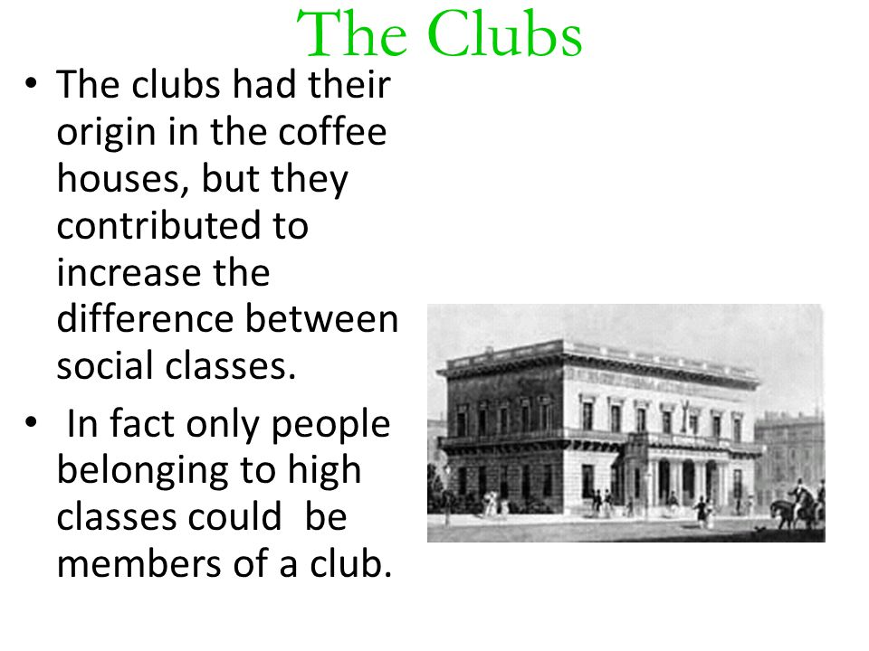 The Clubs The clubs had their origin in the coffee houses, but they contributed to increase the difference between social classes. In fact only people