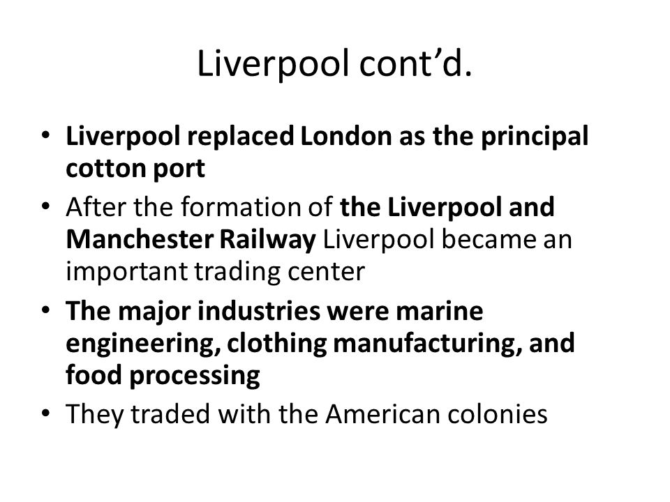 Liverpool cont'd. Liverpool replaced London as the principal cotton port After the formation of the Liverpool and Manchester Railway Liverpool became