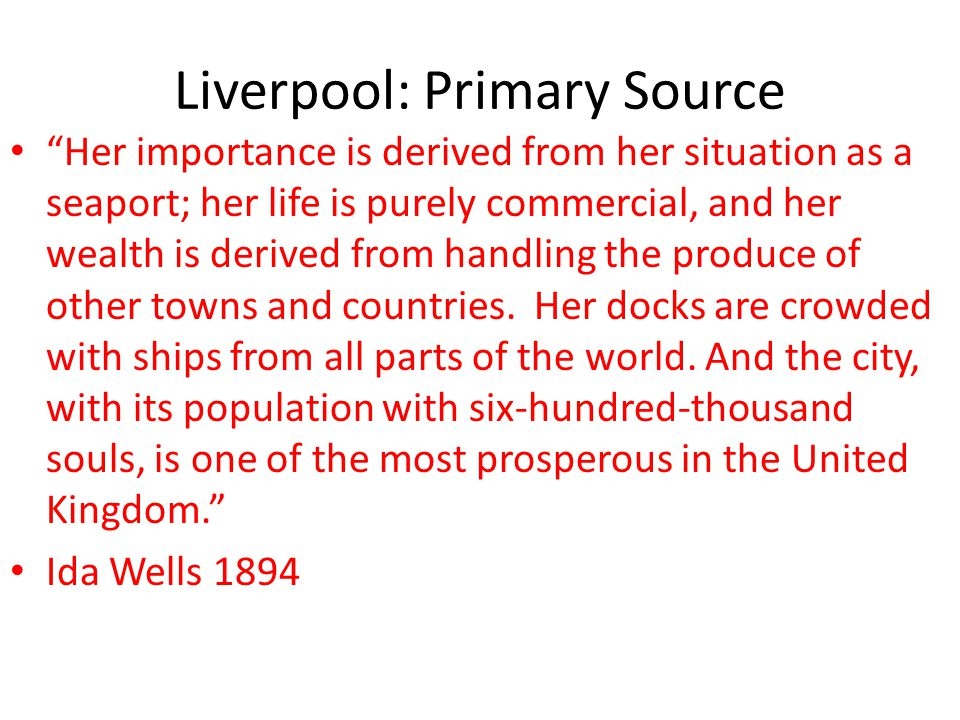 "Liverpool: Primary Source ""Her importance is derived from her situation as a seaport; her life is purely commercial, and her wealth is derived from ha"