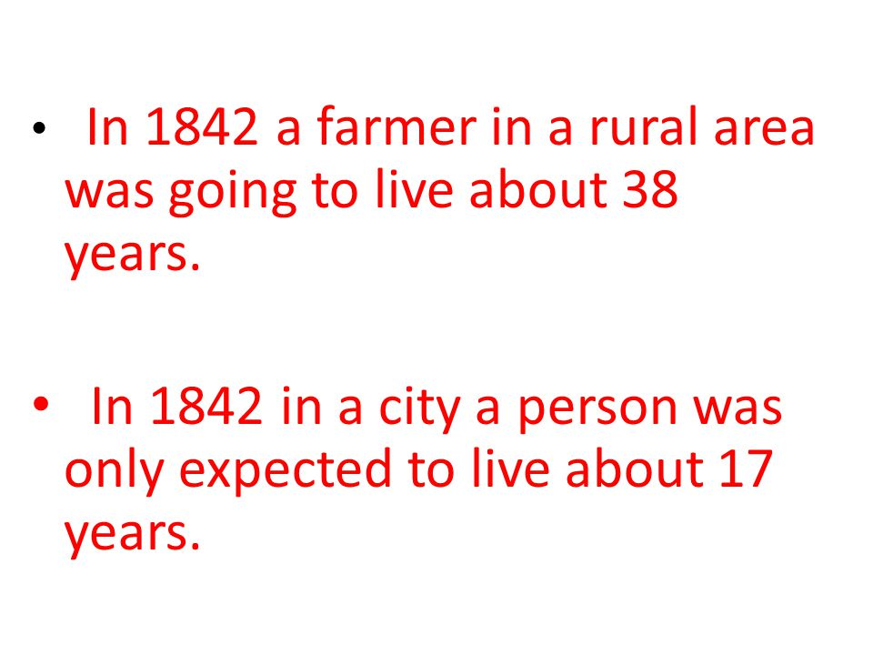 In 1842 a farmer in a rural area was going to live about 38 years. In 1842 in a city a person was only expected to live about 17 years.