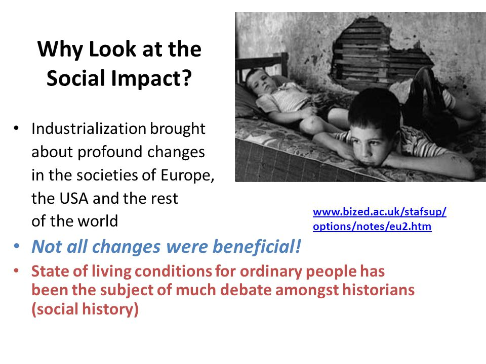Why Look at the Social Impact? Industrialization brought about profound changes in the societies of Europe, the USA and the rest of the world Not all