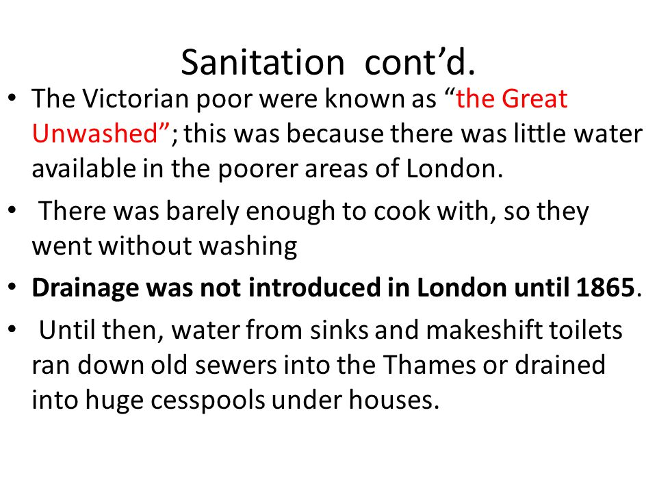 "Sanitation cont'd. The Victorian poor were known as ""the Great Unwashed""; this was because there was little water available in the poorer areas of Lon"