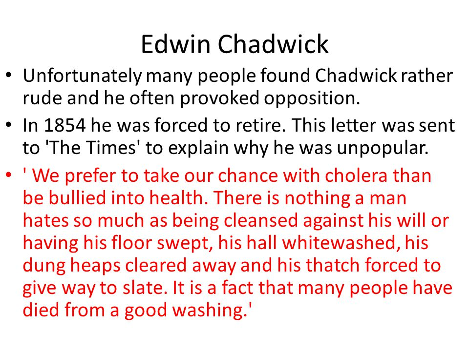 Edwin Chadwick Unfortunately many people found Chadwick rather rude and he often provoked opposition. In 1854 he was forced to retire. This letter was