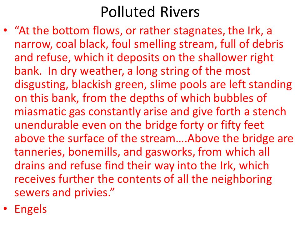 "Polluted Rivers ""At the bottom flows, or rather stagnates, the Irk, a narrow, coal black, foul smelling stream, full of debris and refuse, which it de"