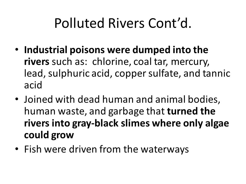 Polluted Rivers Cont'd. Industrial poisons were dumped into the rivers such as: chlorine, coal tar, mercury, lead, sulphuric acid, copper sulfate, and