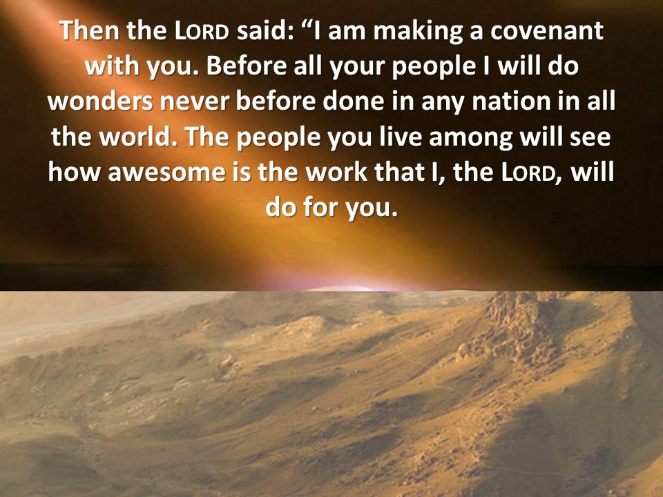 "Then the L ORD said: ""I am making a covenant with you. Before all your people I will do wonders never before done in any nation in all the world. The"