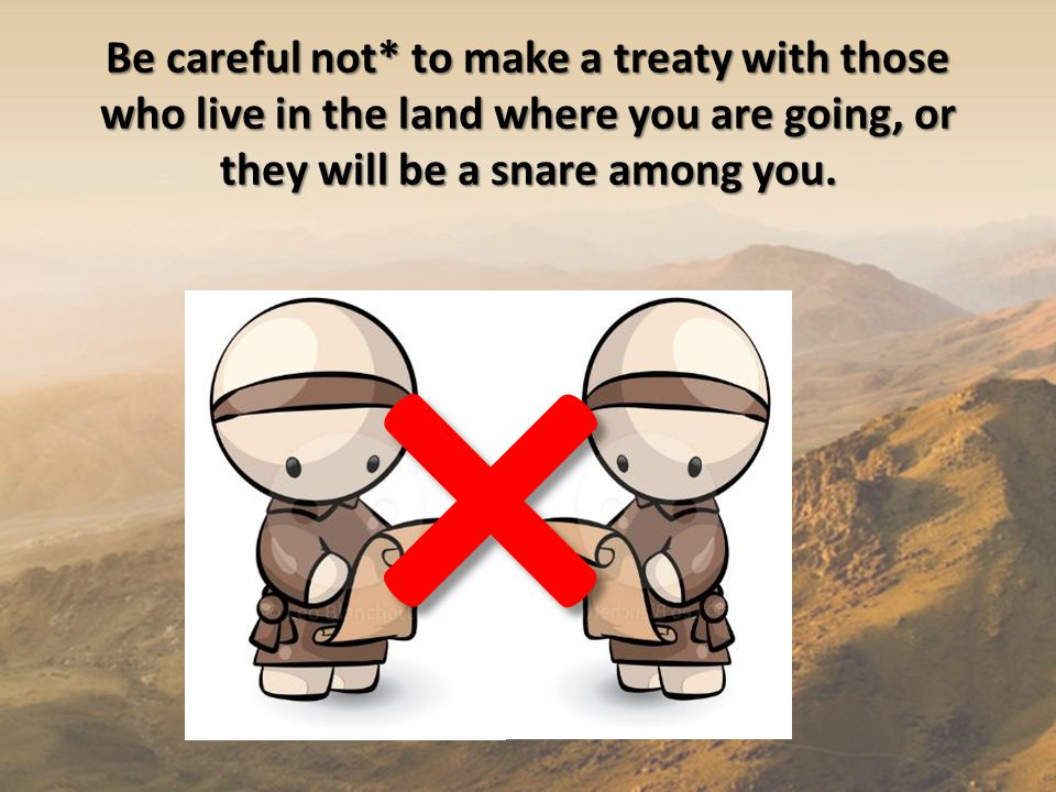 Be careful not* to make a treaty with those who live in the land where you are going, or they will be a snare among you.