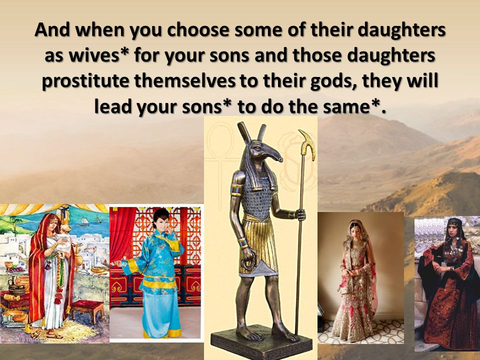 And when you choose some of their daughters as wives* for your sons and those daughters prostitute themselves to their gods, they will lead your sons*