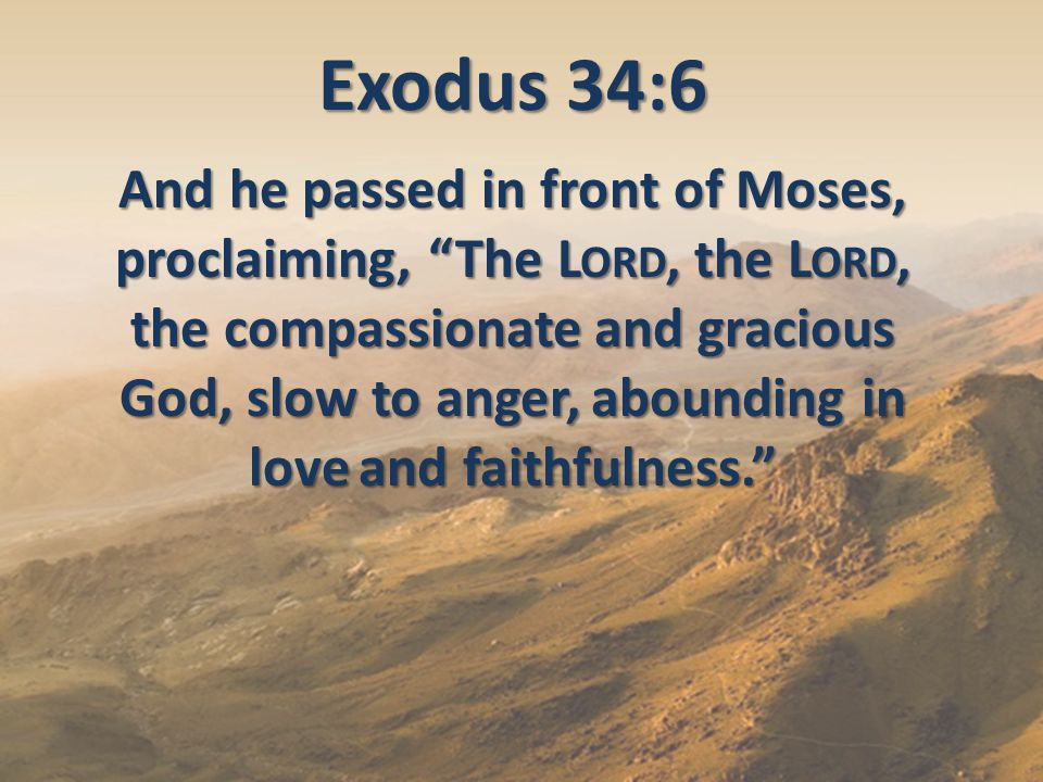 "Exodus 34:6 And he passed in front of Moses, proclaiming, ""The L ORD, the L ORD, the compassionate and gracious God, slow to anger, abounding in love"
