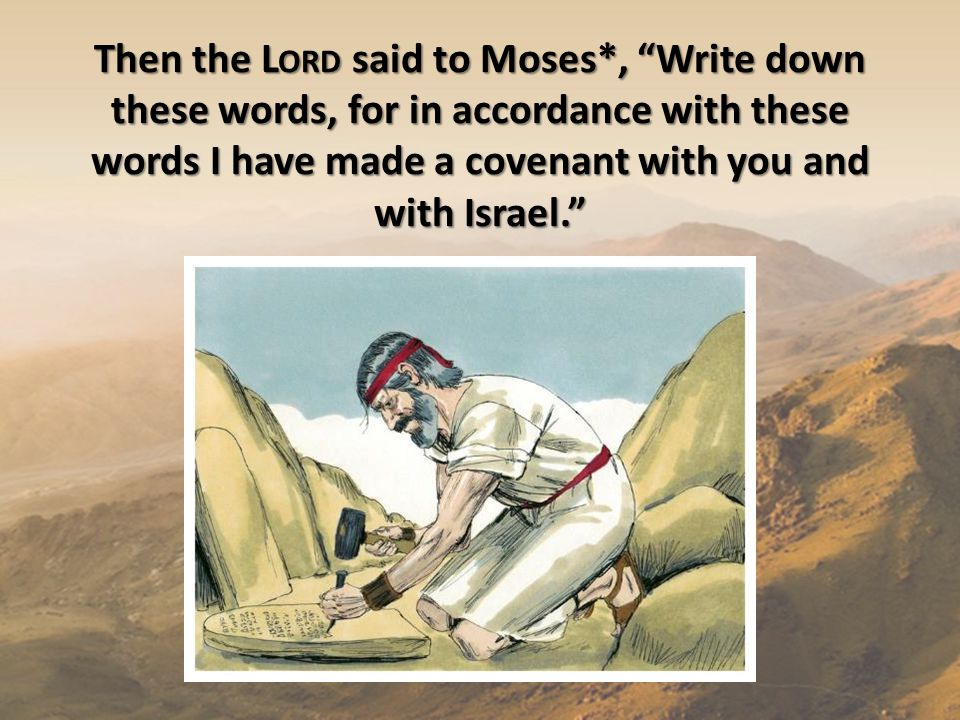 Then the L ORD said to Moses*, Write down these words, for in accordance with these words I have made a covenant with you and with Israel.