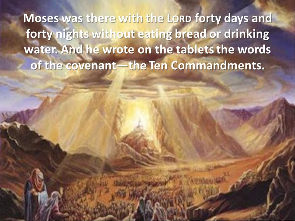 Moses was there with the L ORD forty days and forty nights without eating bread or drinking water.
