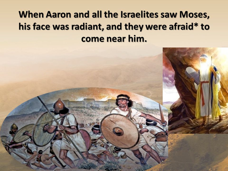 When Aaron and all the Israelites saw Moses, his face was radiant, and they were afraid* to come near him.