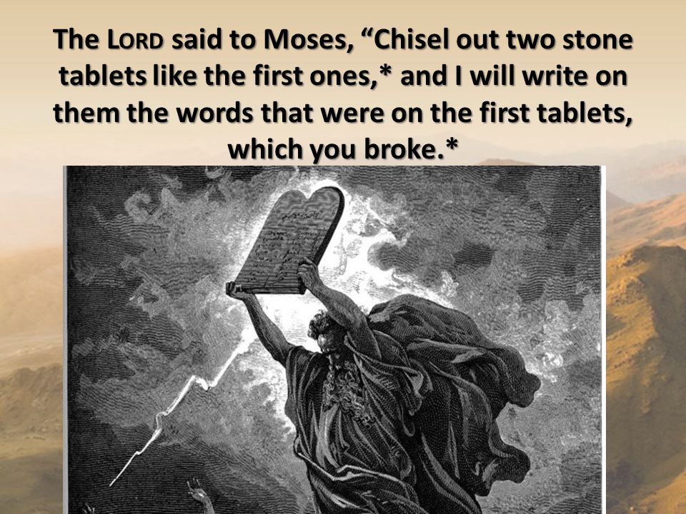 The L ORD said to Moses, Chisel out two stone tablets like the first ones,* and I will write on them the words that were on the first tablets, which you broke.*