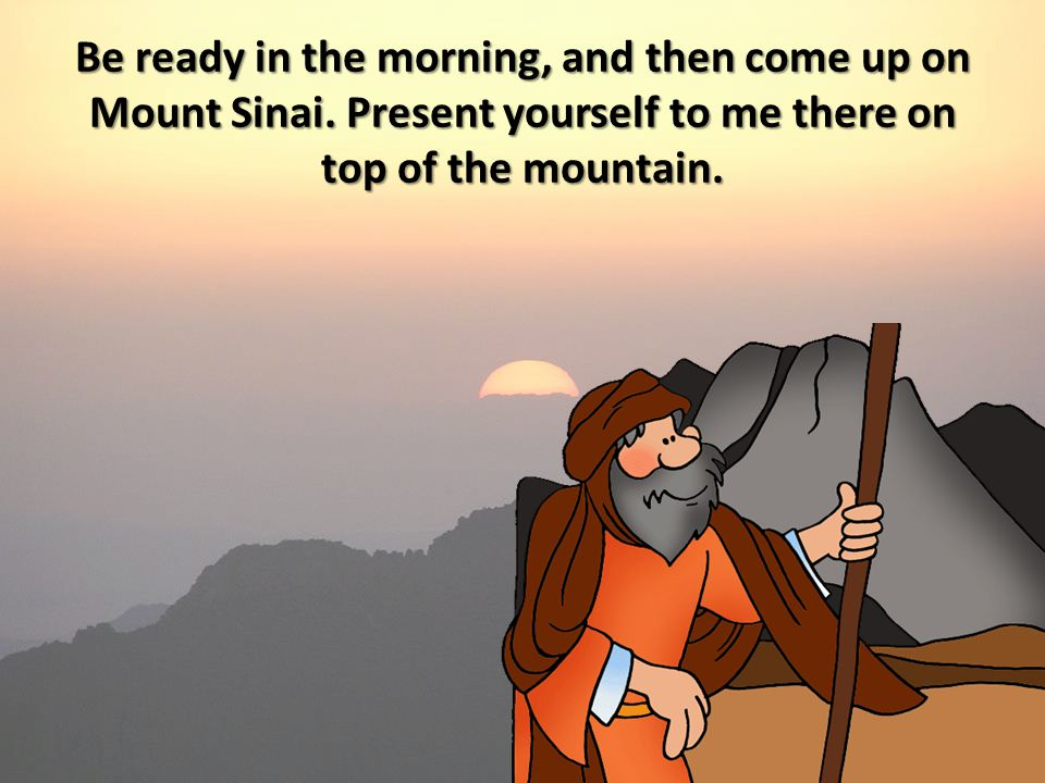 Be ready in the morning, and then come up on Mount Sinai. Present yourself to me there on top of the mountain.