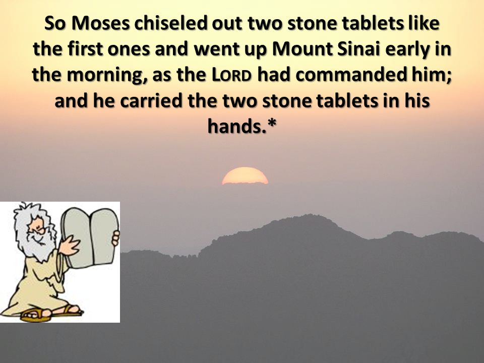 So Moses chiseled out two stone tablets like the first ones and went up Mount Sinai early in the morning, as the L ORD had commanded him; and he carried the two stone tablets in his hands.*
