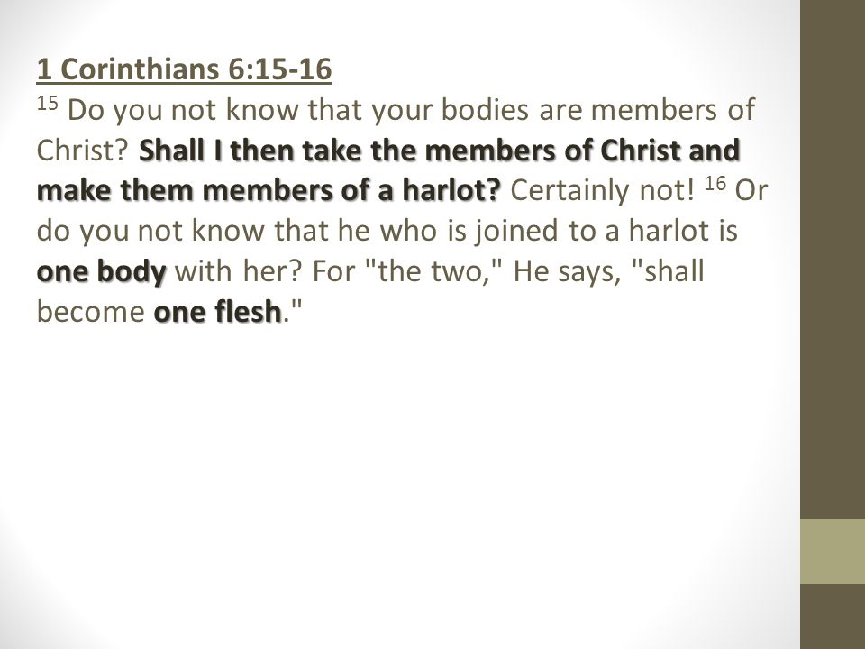1 Corinthians 6:15-16 Shall I then take the members of Christ and make them members of a harlot.