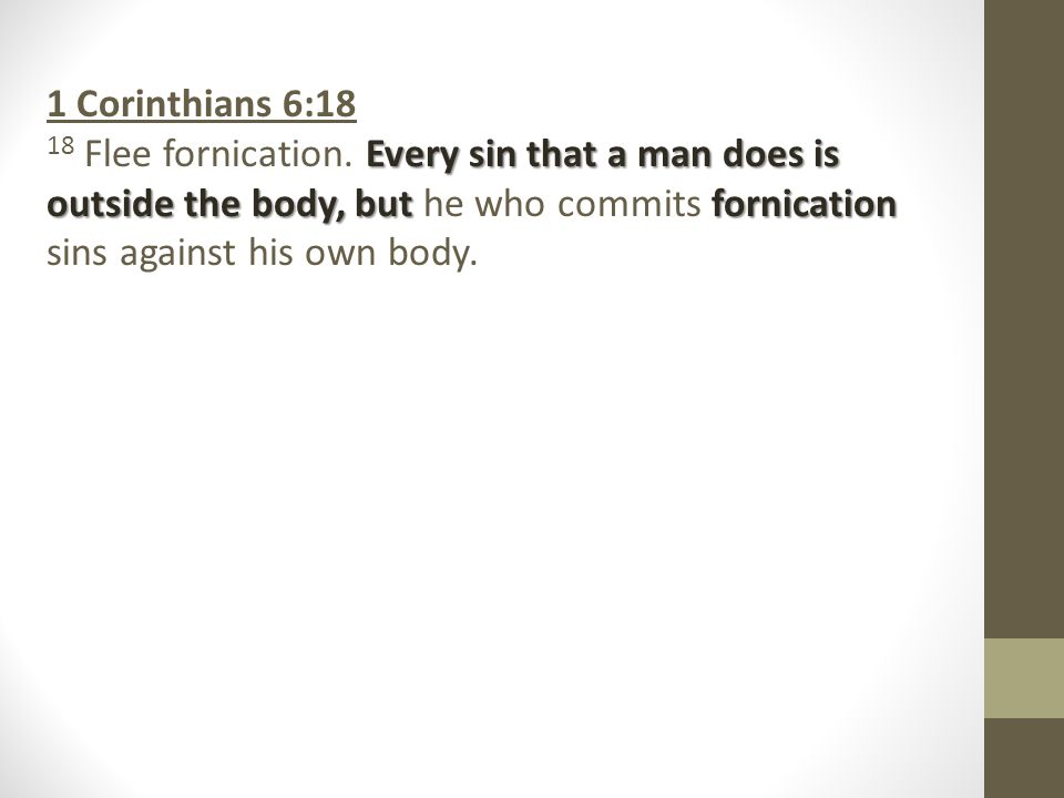 1 Corinthians 6:18 Every sin that a man does is outside the body, but fornication 18 Flee fornication.