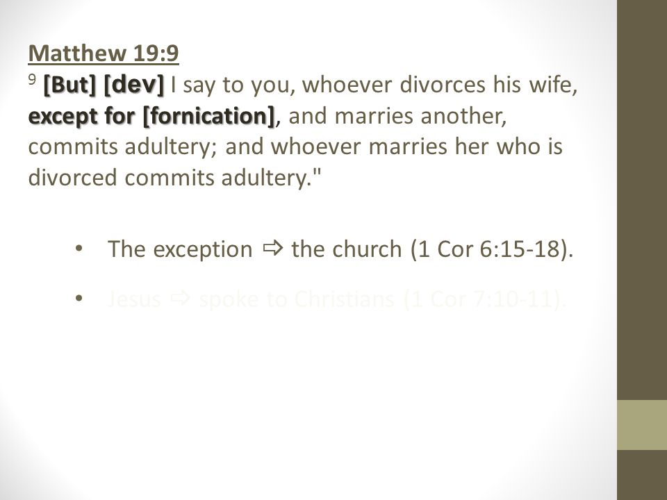Matthew 19:9 [But] [ dev ] except for [fornication] 9 [But] [ dev ] I say to you, whoever divorces his wife, except for [fornication], and marries another, commits adultery; and whoever marries her who is divorced commits adultery. The exception  the church (1 Cor 6:15 ‑ 18).
