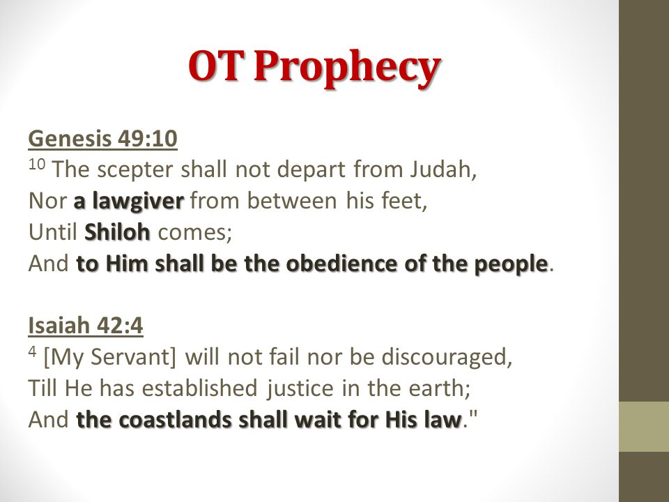 OT Prophecy Genesis 49:10 10 The scepter shall not depart from Judah, a lawgiver Nor a lawgiver from between his feet, Shiloh Until Shiloh comes; to Him shall be the obedience of the people And to Him shall be the obedience of the people.