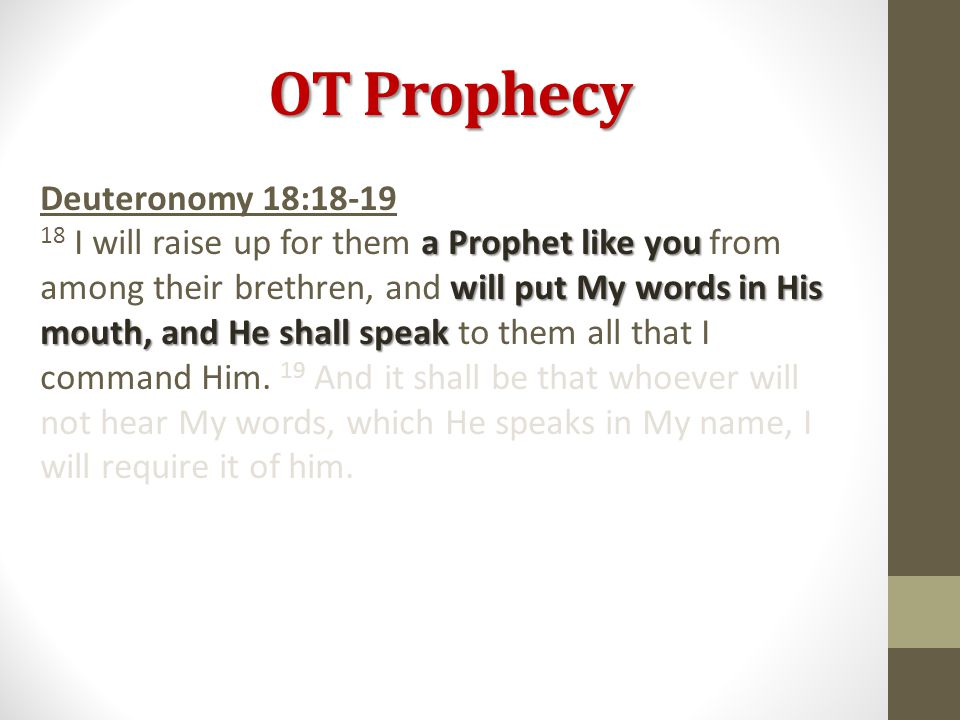 OT Prophecy Deuteronomy 18:18-19 a Prophet like you will put My words in His mouth, and He shall speak 18 I will raise up for them a Prophet like you from among their brethren, and will put My words in His mouth, and He shall speak to them all that I command Him.