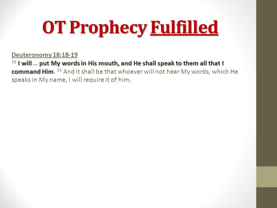 OT Prophecy Fulfilled Deuteronomy 18:18-19 I will put My words in His mouth, and He shall speak to them all that I command Him 18 I will … put My words in His mouth, and He shall speak to them all that I command Him.