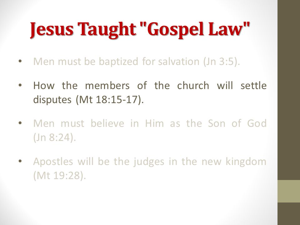 Jesus Taught Gospel Law Men must be baptized for salvation (Jn 3:5).