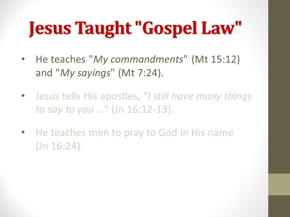 Jesus Taught Gospel Law He teaches My commandments (Mt 15:12) and My sayings (Mt 7:24).