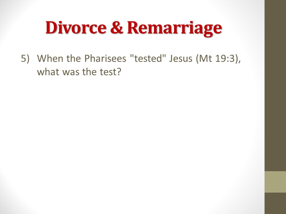 Divorce & Remarriage 5)When the Pharisees tested Jesus (Mt 19:3), what was the test?