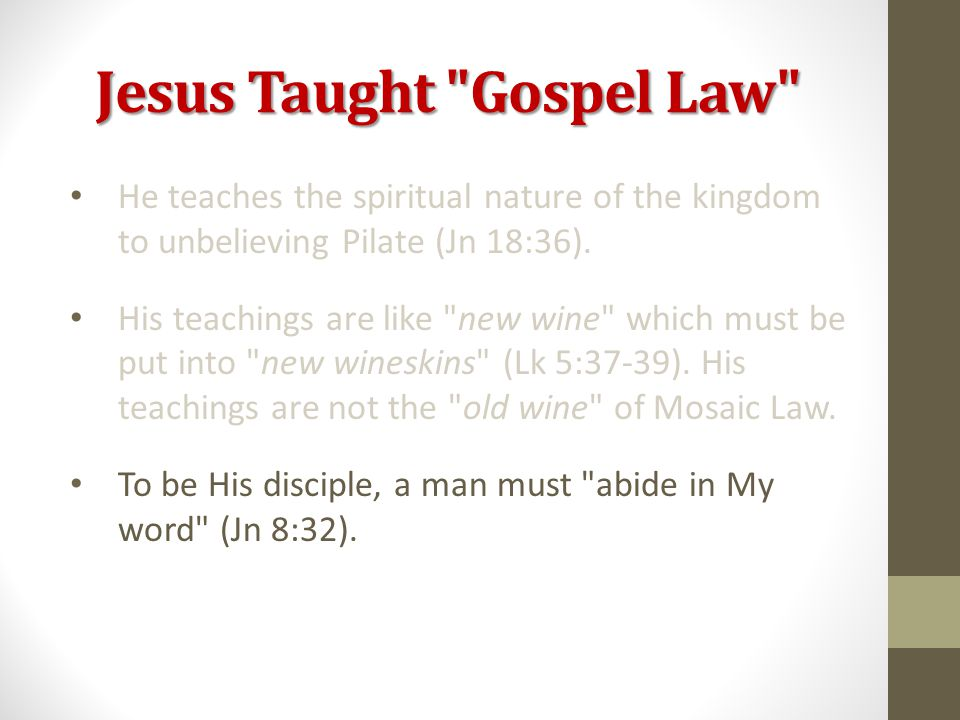 Jesus Taught Gospel Law He teaches the spiritual nature of the kingdom to unbelieving Pilate (Jn 18:36).