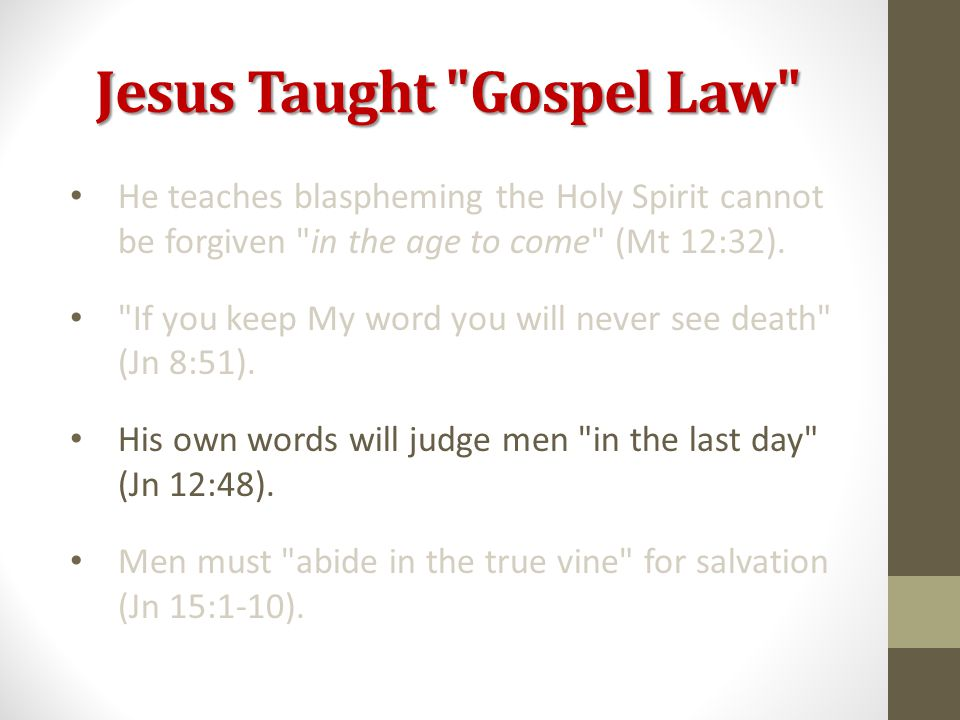 Jesus Taught Gospel Law He teaches blaspheming the Holy Spirit cannot be forgiven in the age to come (Mt 12:32).