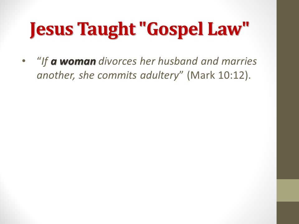 Jesus Taught Gospel Law a woman If a woman divorces her husband and marries another, she commits adultery (Mark 10:12).
