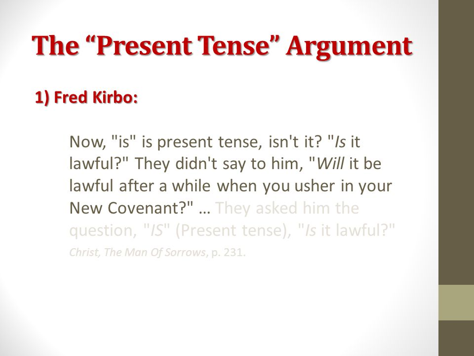 The Present Tense Argument 1) Fred Kirbo: Now, is is present tense, isn t it.