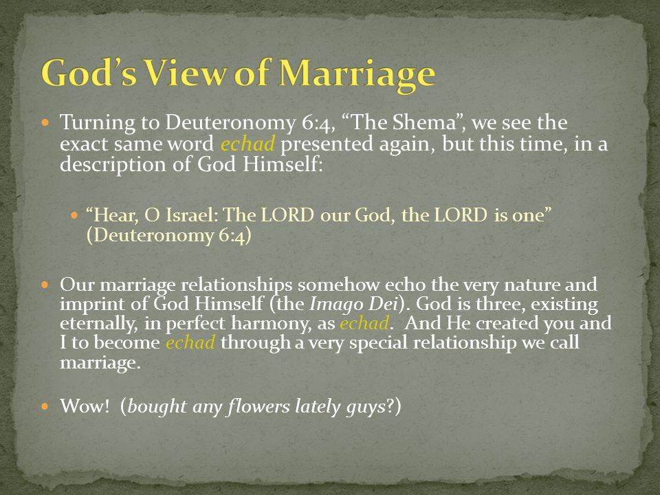 Turning to Deuteronomy 6:4, The Shema , we see the exact same word echad presented again, but this time, in a description of God Himself: Hear, O Israel: The LORD our God, the LORD is one (Deuteronomy 6:4) Our marriage relationships somehow echo the very nature and imprint of God Himself (the Imago Dei).