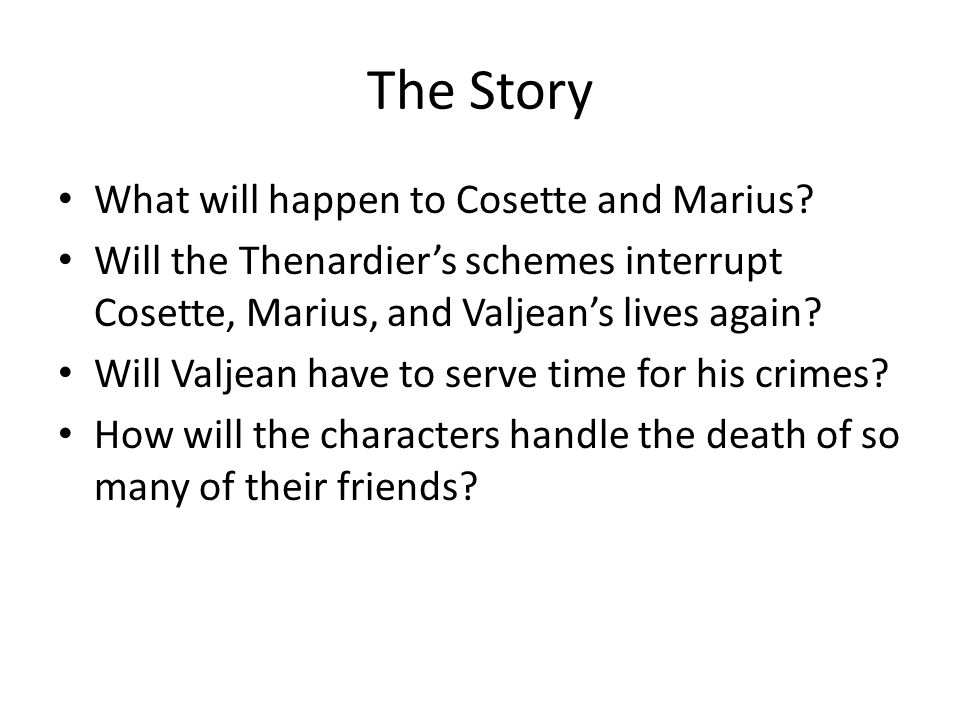 The Story What will happen to Cosette and Marius? Will the Thenardier's schemes interrupt Cosette, Marius, and Valjean's lives again? Will Valjean hav