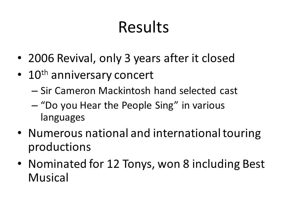 Results 2006 Revival, only 3 years after it closed 10 th anniversary concert – Sir Cameron Mackintosh hand selected cast – Do you Hear the People Sing in various languages Numerous national and international touring productions Nominated for 12 Tonys, won 8 including Best Musical