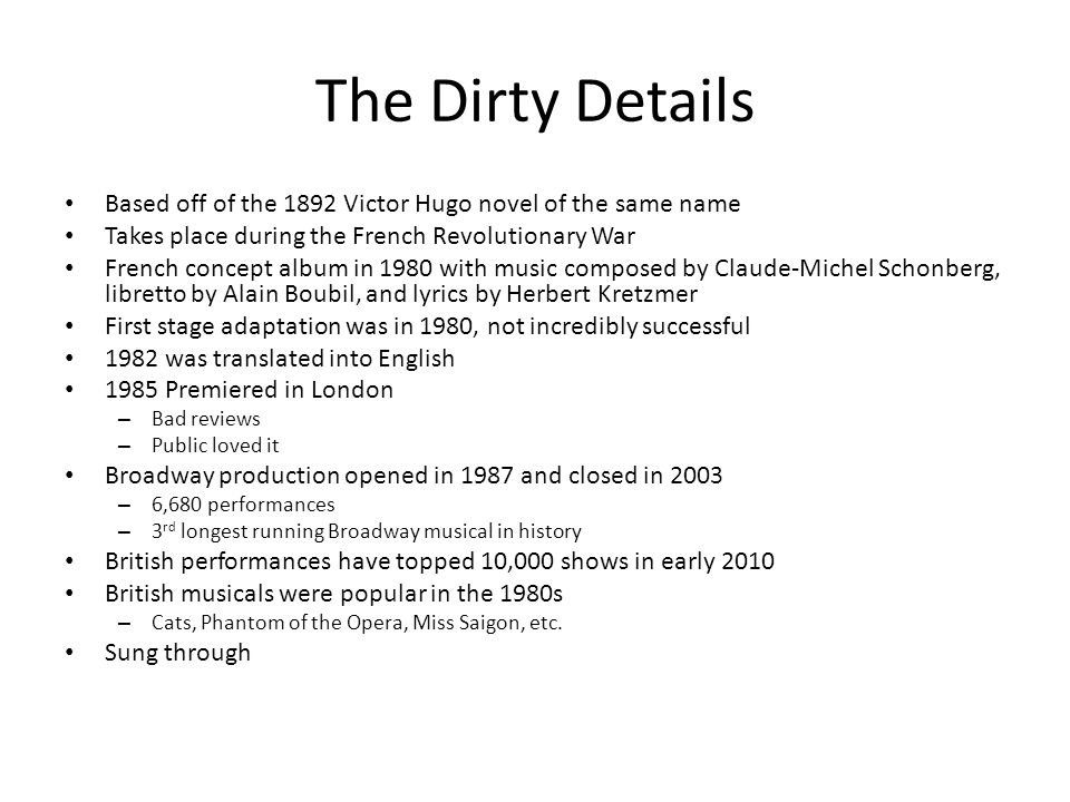 The Dirty Details Based off of the 1892 Victor Hugo novel of the same name Takes place during the French Revolutionary War French concept album in 1980 with music composed by Claude-Michel Schonberg, libretto by Alain Boubil, and lyrics by Herbert Kretzmer First stage adaptation was in 1980, not incredibly successful 1982 was translated into English 1985 Premiered in London – Bad reviews – Public loved it Broadway production opened in 1987 and closed in 2003 – 6,680 performances – 3 rd longest running Broadway musical in history British performances have topped 10,000 shows in early 2010 British musicals were popular in the 1980s – Cats, Phantom of the Opera, Miss Saigon, etc.