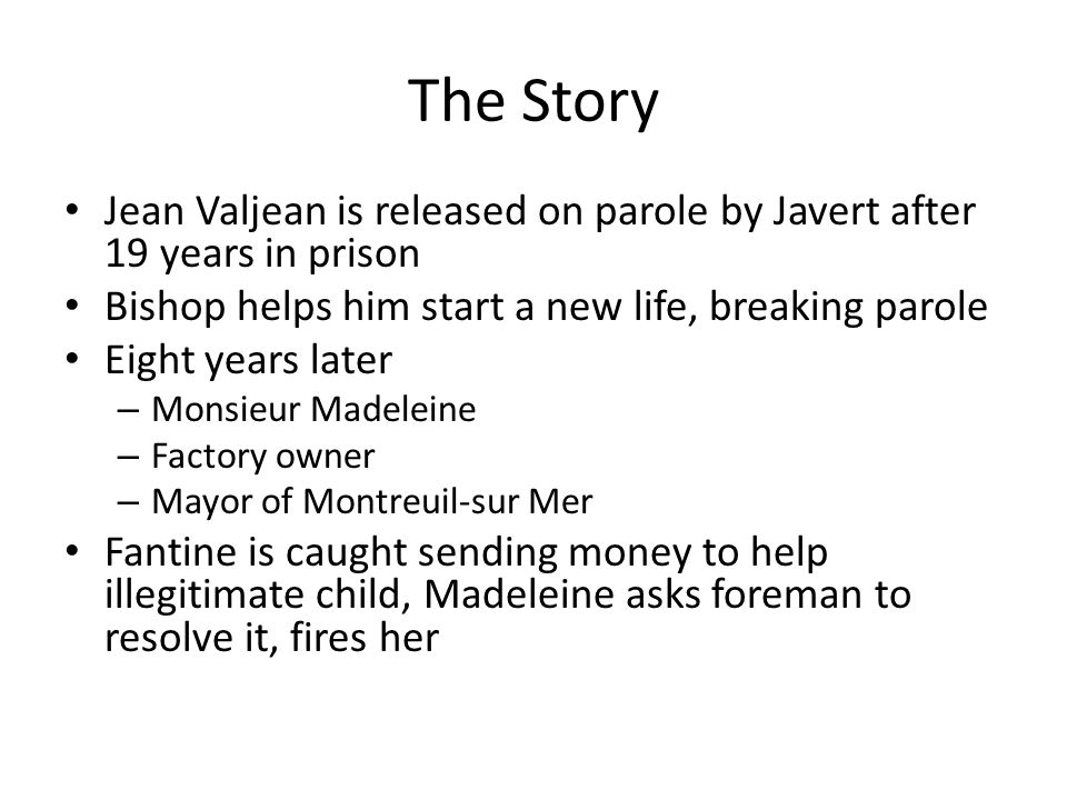 The Story Jean Valjean is released on parole by Javert after 19 years in prison Bishop helps him start a new life, breaking parole Eight years later –
