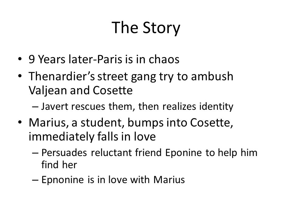The Story 9 Years later-Paris is in chaos Thenardier's street gang try to ambush Valjean and Cosette – Javert rescues them, then realizes identity Marius, a student, bumps into Cosette, immediately falls in love – Persuades reluctant friend Eponine to help him find her – Epnonine is in love with Marius