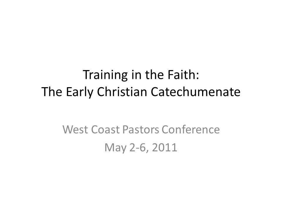Training in the Faith: The Early Christian Catechumenate West Coast Pastors Conference May 2-6, 2011