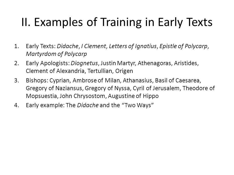 II. Examples of Training in Early Texts 1.Early Texts: Didache, I Clement, Letters of Ignatius, Epistle of Polycarp, Martyrdom of Polycarp 2.Early Apo