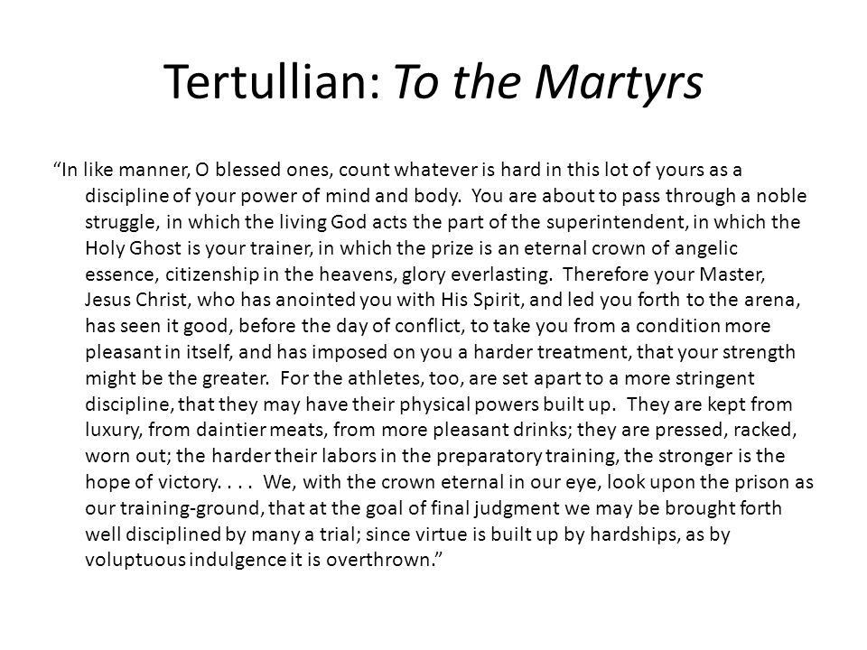 """Tertullian: To the Martyrs """"In like manner, O blessed ones, count whatever is hard in this lot of yours as a discipline of your power of mind and body"""