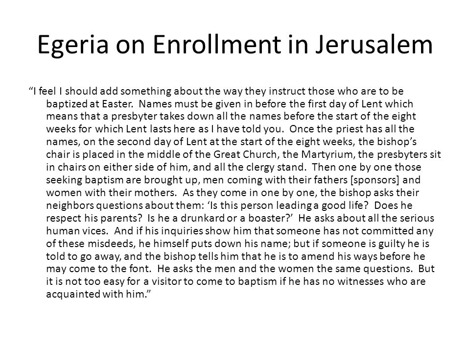 Egeria on Enrollment in Jerusalem I feel I should add something about the way they instruct those who are to be baptized at Easter.