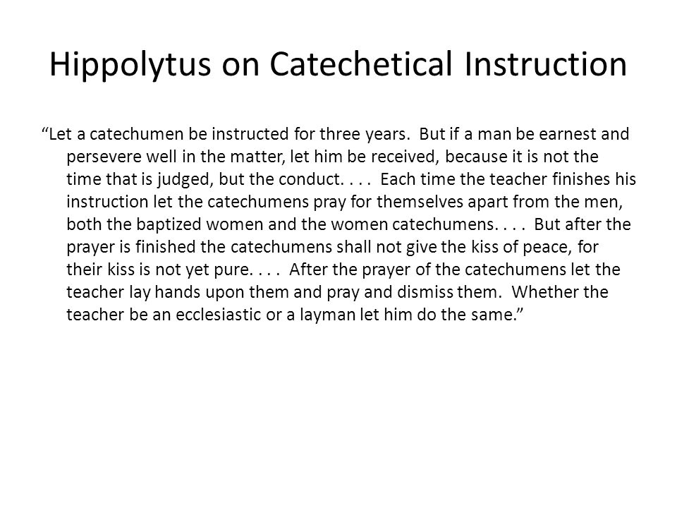 Hippolytus on Catechetical Instruction Let a catechumen be instructed for three years.