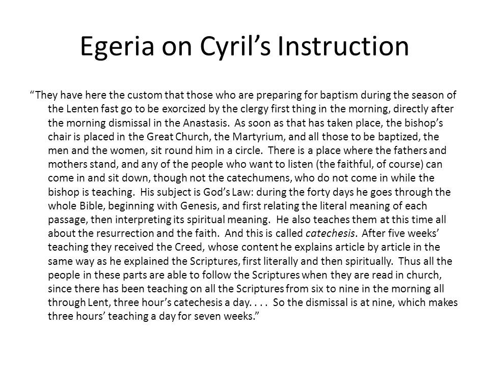 """Egeria on Cyril's Instruction """"They have here the custom that those who are preparing for baptism during the season of the Lenten fast go to be exorci"""