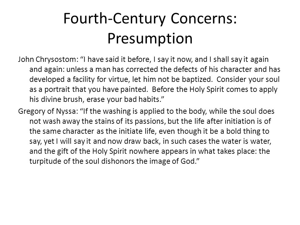 Fourth-Century Concerns: Presumption John Chrysostom: I have said it before, I say it now, and I shall say it again and again: unless a man has corrected the defects of his character and has developed a facility for virtue, let him not be baptized.