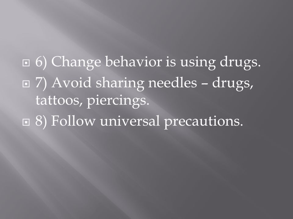  6) Change behavior is using drugs.  7) Avoid sharing needles – drugs, tattoos, piercings.