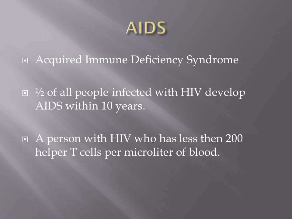  Acquired Immune Deficiency Syndrome  ½ of all people infected with HIV develop AIDS within 10 years.